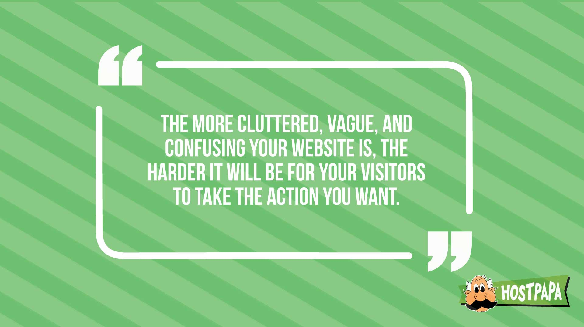 The more cluttered, vague and confussing your website is, the harder it will ve for your visitors to take the action you want.