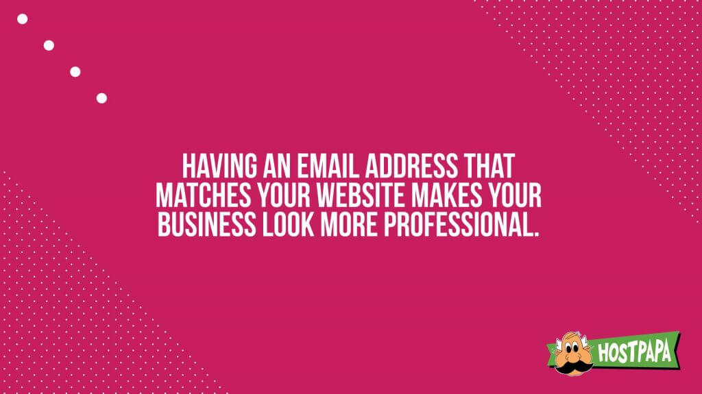 Having an email addressthat matches your website makes your business look more professional