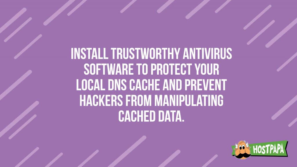 Install trustworthy antivirus software to protect your local dns cache and prevent hackers from manipulating cached data.