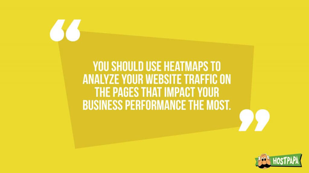 You should use heatmaps to analyze your website traffic on the pages that impact your business performance