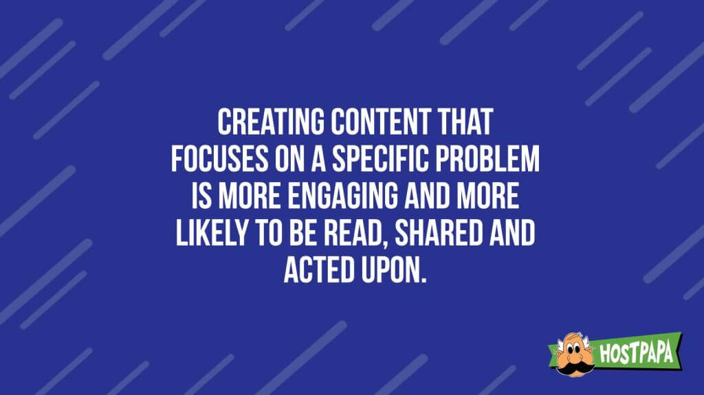 Creating content that focuses on a specific problem is more engageing and more likely to be read, shared and acted upon