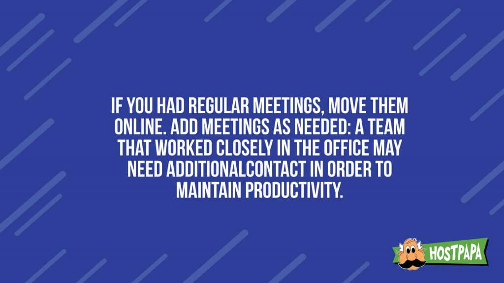 If you had regular meeting, move the online, add meetings as needed