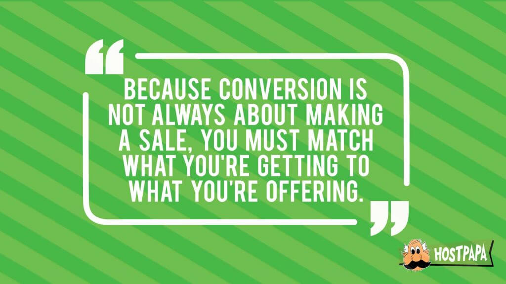 Because conversion is not always about making a sale, match what you're getting to what you're offering